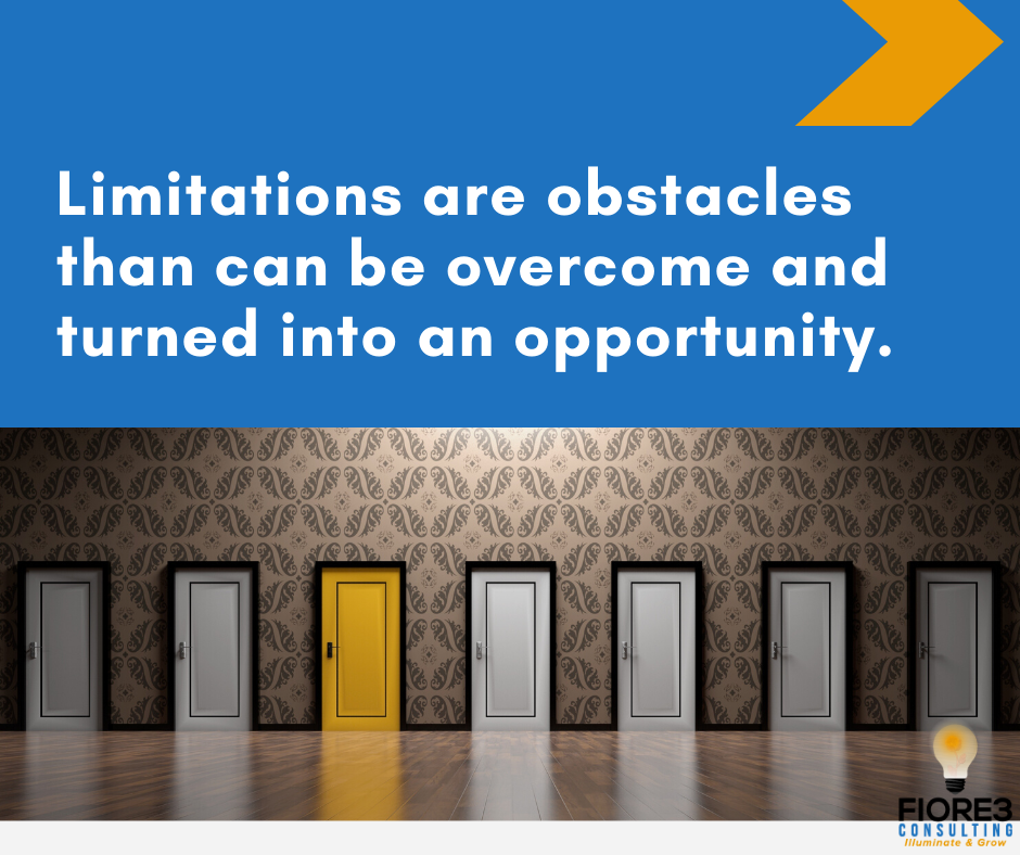 Limitations are obstacles than can be overcome and turned into an opportunity.