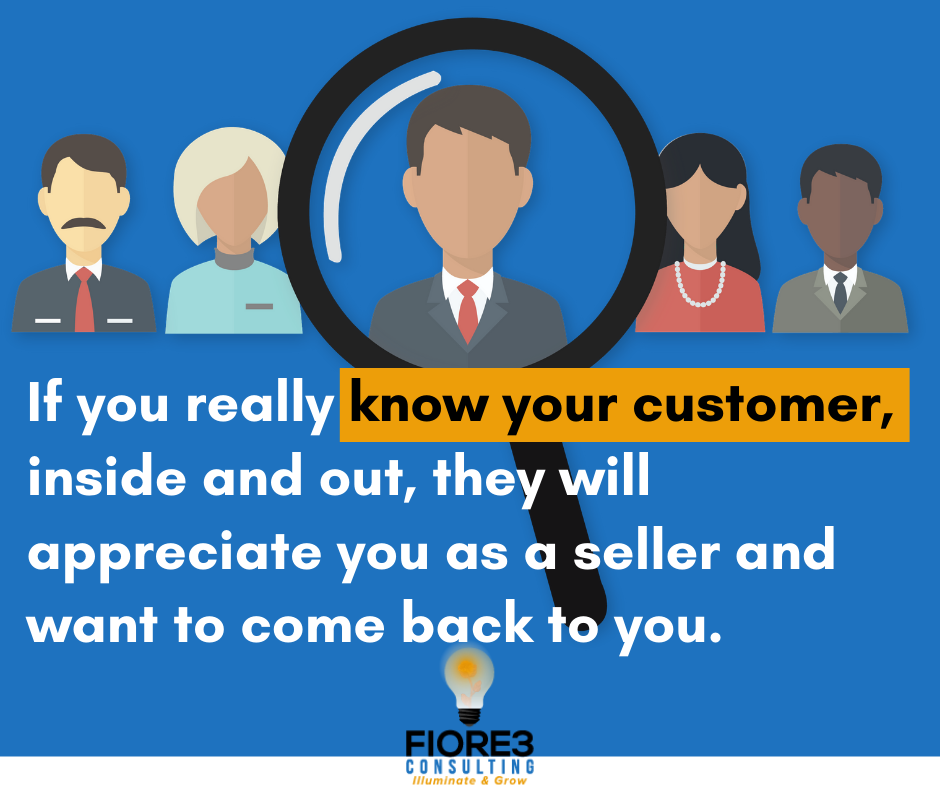If you really know your customer, inside and out, they will appreciate you as a seller and want to come back to you