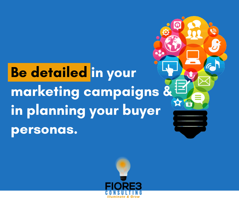 Be detailed in your marketing campaigns and in planning your buyer personas.