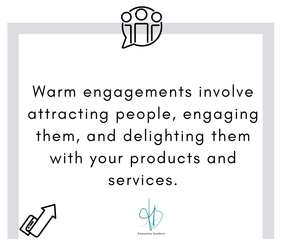 Warm engagements involve attracting people, engaging them, and delighting them with your products and services.
