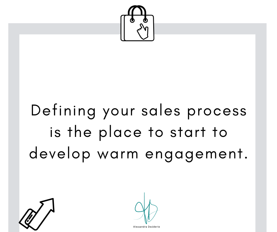 Defining your sales process is the place to start to develop warm engagement.