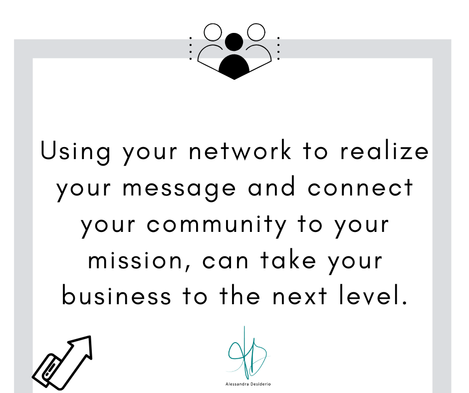 Using your network to realize your message and connect your community to your mission, can take your business to the next level.